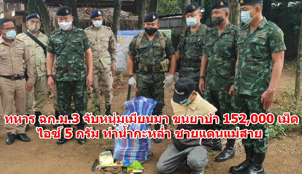 ทหาร ฉก.ม.3 จับหนุ่มเมียนมา ขนยาบ้า 152,000 เม็ด ไอซ์ 5 กรัม ท่าน้ำกะหล่ำ ชายแดนแม่สาย